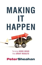 Making It Happen - Turning Good Ideas Into Great Results ebook by Peter Sheahan