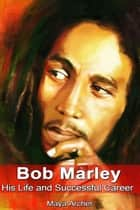 Bob Marley: His Life and Successful Career ebook by PMaya Archer