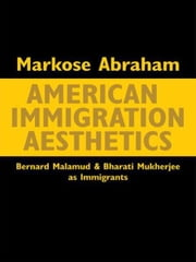 American Immigration Aesthetics - Bernard Malamud and Bharati Mukherjee as Immigrants ebook by Markose Abraham
