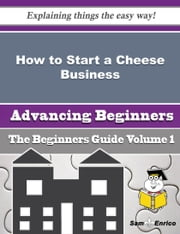 How to Start a Cheese Business (Beginners Guide) ebook by Dalia Applegate,Sam Enrico
