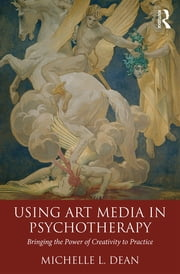 Using Art Media in Psychotherapy - Bringing the Power of Creativity to Practice ebook by Michelle L. Dean