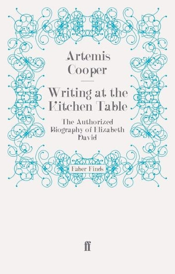 Writing at the Kitchen Table - The Authorized Biography of Elizabeth David ebook by Artemis Cooper