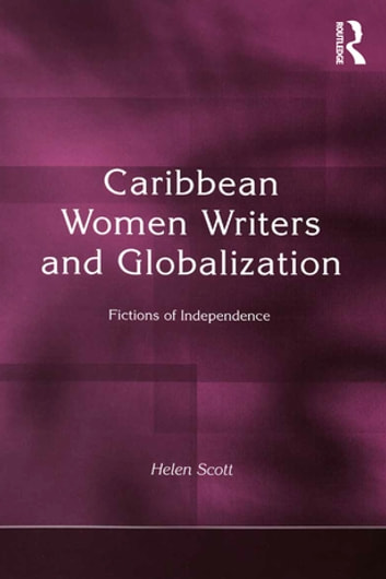 Caribbean Women Writers and Globalization - Fictions of Independence ebook by Helen C. Scott