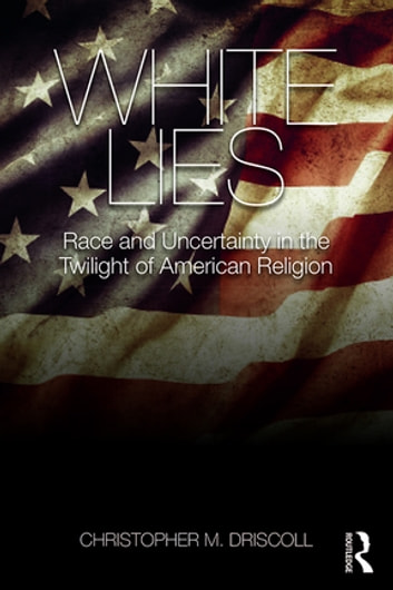 White Lies - Race and Uncertainty in the Twilight of American Religion ebook by Christopher M. Driscoll