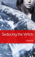 Seducing the Witch ebook by Kasey Ho