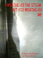 I Weathered the Storm, but You Weathered Me ebook by Rachel Kelly