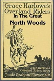 Grace Harlowe's Overland Riders in the Great North Woods ebook by Jessie Graham Flower