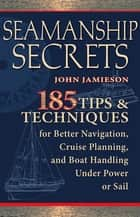 Seamanship Secrets : 185 Tips & Techniques for Better Navigation, Cruise Planning, and Boat Handling Under Power or Sail: 185 Tips & Techniques for Better Navigation, Cruise Planning, and Boat Handling Under Power or Sail ebook by John Jamieson