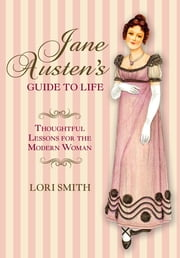 Jane Austen's Guide to Life - Thoughtful Lessons For The Modern Woman ebook by Lori Smith