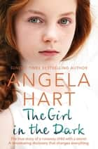 The Girl in the Dark - The True Story of Runaway Child with a Secret. A Devastating Discovery that Changes Everything. ebook by Angela Hart