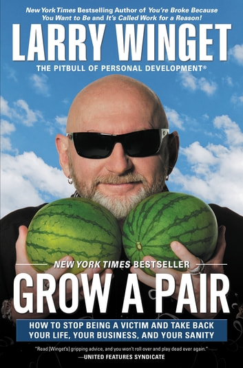 Grow a Pair - How to Stop Being a Victim and Take Back Your Life, Your Business, and Your Sanity ebook by Larry Winget