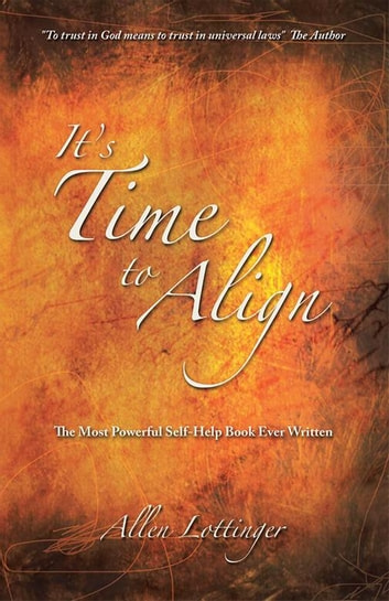 It's Time to Align - The Most Powerful Self-Help Book Ever Written ebook by Allen Lottinger