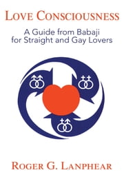 Love Consciousness - A Guide from Babaji for Straight and Gay Lovers ebook by Roger Lanphear