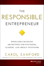 The Responsible Entrepreneur - Four Game-Changing Archetypes for Founders, Leaders, and Impact Investors ebook by Carol Sanford