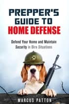 Prepper's Guide to Home Defense Defend Your Home and Maintain Security in Dire Situations - Prepper's Guide ebook by Marcus Patton