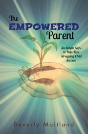 The Empowered Parent - Six Simple Steps to Help Your Struggling Child Succeed ebook by Beverly Maitland