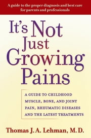 It's Not Just Growing Pains - A Guide to Childhood Muscle, Bone, and Joint Pain, Rheumatic Diseases, and the Latest Treatments ebook by Thomas J. A. Lehman, M.D.
