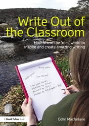 Write Out of the Classroom - How to use the 'real' world to inspire and create amazing writing ebook by Colin Macfarlane