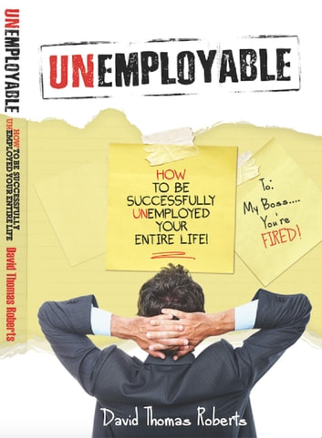 Unemployable! - How To Be Successfully Unemployed Your Entire Life! ebook by David Thomas Roberts