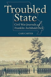 Troubled State - Civil War Journals of Franklin Archibald Dick ebook by Gari Carter