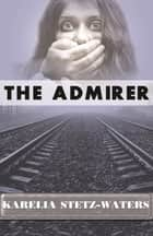The Admirer ebook by Karelia Stetz-Waters