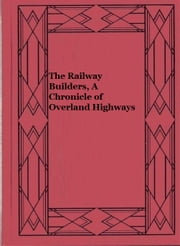 The Railway Builders, A Chronicle of Overland Highways (Illustrated) ebook by Oscar Douglas Skelton