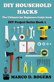 DIY Household Hacks : The Ultimate for Beginners Guide - DIY Project Series, #1 ebook by Marco D. Rogers