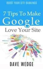 7 Tips To Make Google Love Your Site ebook by Dave Wedge