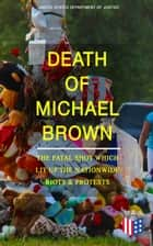 Death of Michael Brown - The Fatal Shot Which Lit Up the Nationwide Riots & Protests - Complete Investigations of the Shooting and the Ferguson Policing Practices: Constitutional Violations, Racial Discrimination, Forensic Evidence, Witness Accounts and Legal Analysis of the Case ebook by United States Department of Justice
