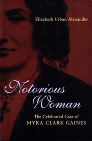Notorious Woman: The Celebrated Case of Myra Clark Gaines ebook by Alexander, Elizabeth Urban