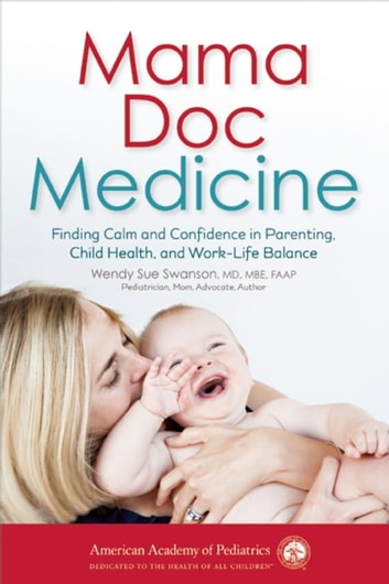 Mama Doc Medicine - Finding Calm and Confidence in Parenting, Child Health, and Work-Life Balance ebook by Wendy Sue Swanson