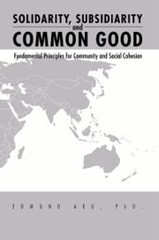 Solidarity, Subsidiarity and Common Good - Fundamental Principles for Community and Social Cohesion ebook by Edmund Aku, PhD.