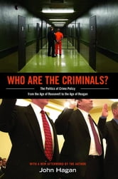 Who Are the Criminals? - The Politics of Crime Policy from the Age of Roosevelt to the Age of Reagan ebook by John Hagan