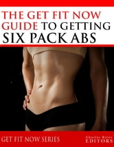 Get Fit Now: The Definitive Guide To Getting Six Pack Abs ebook by Charles River Editors