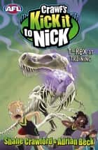 Crawf's Kick it to Nick: T-Rex at Training - T-Rex at Training eBook by Shane Crawford, Adrian Beck