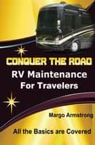 Conquer the Road - RV Maintenance for Travelers ebook by Margo Armstrong