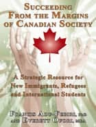 Succeeding From The Margins Of Canadian Society: A Strategic Resource For New Immigrants, Refugees And International Students ebook by Francis Adu-Febiri, Everett Ofori