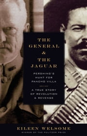 The General and the Jaguar - Pershing's Hunt for Pancho Villa: A True Story of Revolution and Revenge ebook by Eileen Welsome