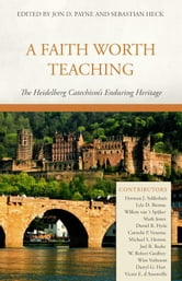A Faith Worth Teaching: The Heidelberg Catechism's Enduring Heritage ebook by