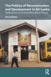 The Politics of Reconstruction and Development in Sri Lanka - Transnational Commitments to Social Change ebook by Eva Gerharz