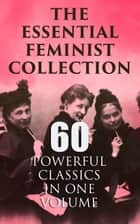 The Essential Feminist Collection – 60 Powerful Classics in One Volume - Including 100+ Biographies & Memoirs of the Most Influential Women in History ebook by Jane Austen, Charlotte Brontë, Fanny Burney,...