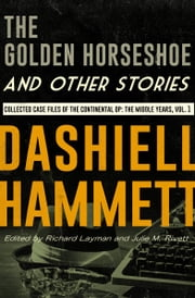 The Golden Horseshoe and Other Stories - Collected Case Files of the Continental Op: The Middle Years, Volume 1 ebook by Dashiell Hammett, Richard Layman, Julie M. Rivett