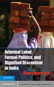 Informal Labor, Formal Politics, and Dignified Discontent in India ebook by Professor Rina Agarwala