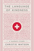 The Language of Kindness - A Nurse's Story ebook by Christie Watson