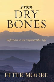 From Dry Bones - Reflections on an Unpredictable Life ebook by Peter Moore