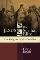 Jesus against the Scribal Elite - The Origins of the Conflict ebook by Chris Keith