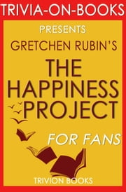 The Happiness Project: Or, Why I Spent a Year Trying to Sing in the Morning, Clean My Closets, Fight Right, Read Aristotle, and Generally Have More Fun by Gretchen Rubin (Trivia-On-Books) ebook by Trivion Books