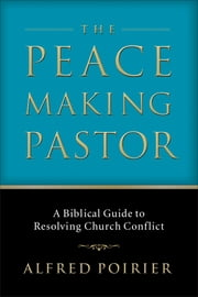 Peacemaking Pastor, The - A Biblical Guide to Resolving Church Conflict ebook by Alfred J. Poirier