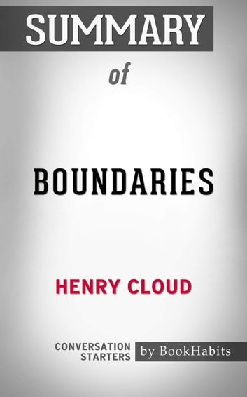 Summary of Boundaries: When to Say Yes, When to Say No, to Take Control of Your Life by Dr. Henry Cloud | Conversation Starters ebook by Book Habits