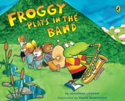 Froggy Plays in the Band ebook by Jonathan London,Frank Remkiewicz